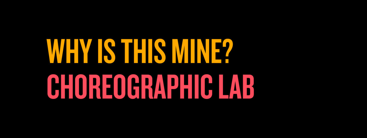 WHY IS THIS MINE? Choreographic Lab